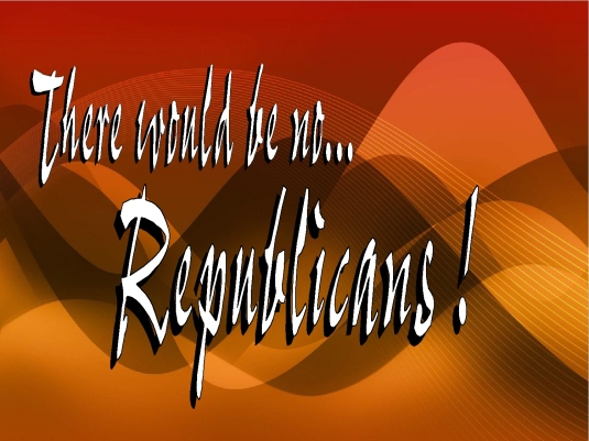 there would be no Republicans
